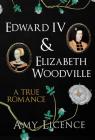Edward IV & Elizabeth Woodville: A True Romance Cover Image