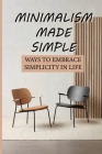 Minimalism Made Simple: Ways To Embrace Simplicity In Life: Simplicity In Life Increases Happiness Cover Image
