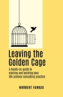 Leaving the Golden Cage: A hands-on guide to starting and building your life science consulting practice Cover Image