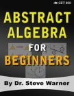 Abstract Algebra for Beginners: A Rigorous Introduction to Groups, Rings, Fields, Vector Spaces, Modules, Substructures, Homomorphisms, Quotients, Per Cover Image