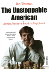 The Unstoppable American: Bobby Fischer's Road to Reykjavik Cover Image