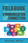 The Field Guide to Extraordinary Communication and Connection Cover Image