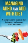 Managing ADHD and ADD with Diet: A comprehensive guide on how to improve and manage ADHD with foods! Cover Image