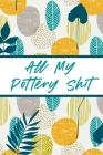 All My Pottery Shit: Pottery Enthusiasts Ceramic Arts & Crafts Gifts for Potters and Pottery Lovers Hobby Projects DIY Craft Cover Image