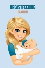 Breastfeeding Tracker: Breastfeeding Record Tracking Chart, Infant Daily Schedule Cover Image