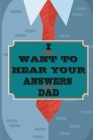I Want to Hear Your Answers Dad: Gift for your Dad and To Share His Life, His Love & Most Precious Moments; This book is the best gift for your father Cover Image
