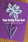 Paper Quilling Project Book: Amazing Ideas To Quill Paper In Style and More: Paper Quilling Guideline Cover Image