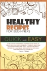 Healthy Recipes for Beginners Quick and Easy: Learn how to mix different ingredients and spices to create delicious dishes and build a complete meal p Cover Image