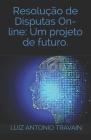 Resolução de Disputas On-Line: Um projeto de futuro.: Resolução de Disputas Online (ODR - RDO): Um projeto de futuro Cover Image