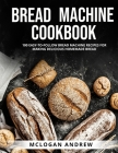 Bread Machine Cookbook: 100 Easy-To-Follow Bread Machine Recipes for Making Delicious Homemade Bread Cover Image