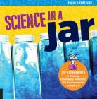 Science in a Jar: 35+ Experiments in Biology, Chemistry, Weather, the Environment, and More! Cover Image