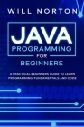 Java Programming for beginners: A piratical beginners guide to learn programming, fundamentals and code Cover Image