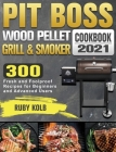 Pit Boss Wood Pellet Grill & Smoker Cookbook 2021: 300 Fresh and Foolproof Recipes for Beginners and Advanced Users Cover Image