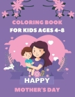 Happy Mothers Day Coloring Book for Kids Ages 4-8: Mommy and Me Coloring Book for Kids Cover Image