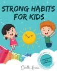 Strong Habits for Kids: A Children's Book About 12 Powerful Habits A Book About Mindfulness, Meditation and More Cover Image