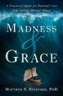 Madness and Grace: A Practical Guide for Pastoral Care and Serious Mental Illness (Spirituality and Mental Health) Cover Image