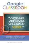 Google Classroom: A 2020/2021 Comprehensive And Simple User Guide To Online Teaching And Learning With Step By Step Instructions, Tips A Cover Image