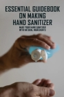 Essential Guidebook On Making Hand Sanitizer: Make Your Hand Sanitizer With Natural Ingredients: How To Make Hand Sanitizer Natural Cover Image