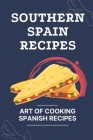 Southern Spain Recipes: Art Of Cooking Spanish Recipes: How To Cook Spanish Food Cover Image