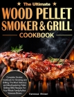 The Ultimate Wood Pellet Grill and Smoker Cookbook: Complete Smoker Cookbook for Smoking and Grilling, The Most Delicious and Mouthwatering Pellet Gri Cover Image