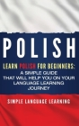Polish: Learn Polish for Beginners: A Simple Guide that Will Help You on Your Language Learning Journey Cover Image