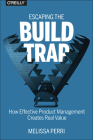 Escaping the Build Trap: How Effective Product Management Creates Real Value Cover Image