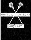 Outplay, Outwork, Outlast: Lacrosse Notebook - Wide Ruled - 8.5