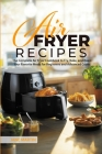 Air Fryer Recipes: The Complete Air Fryer Cookbook to Fry, Bake, and Roast Your Favorite Meals for Beginners and Advanced Cooks Cover Image