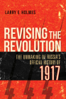 Revising the Revolution: The Unmaking of Russia's Official History of 1917 Cover Image
