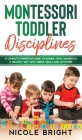 Montessori Toddler Disciplines: A Complete Parenting Guide to Raising your Children in a Healthy Way with Useful Skills and Activities Cover Image
