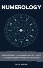 Numerology: A Beginner's Guide To Numerology And How To Use It To Bring Balance To Your Life & Find Your Purpose Cover Image