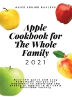Apple Cookbook For The Whole Family 2021: Over 100 quick and easy homemade recipes for beginners to celebrate the beauty of apples in all their delici Cover Image