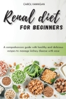 Renal diet for beginners: A comprehensive guide with healthy and delicious recipes to manage kidney disease with ease Cover Image
