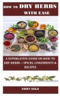 How to Dry Herbs with Ease: A Superlative Guide on How to Dry Herbs -: Spices, Condiments & Recipes Cover Image