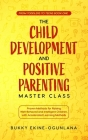 The Child Development and Positive Parenting Master Class: Proven Methods for Raising Well-Behaved and Intelligent Children, with Accelerated Learning Cover Image