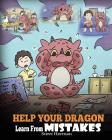 Help Your Dragon Learn From Mistakes: Teach Your Dragon It's OK to Make Mistakes. A Cute Children Story To Teach Kids About Perfectionism and How To A Cover Image