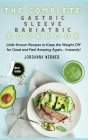 The Complete Gastric Sleeve Bariatric Cookbook: Little-Known Recipes to Keep the Weight Off for Good and Feel Amazing Again... Instantly! Cover Image