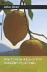 How To Grow A Lemon Tree And Other Citrus Fruits Cover Image