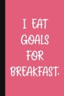 I Eat Goals For Breakfast: A Cute + Funny Office Humor Notebook - Colleague Gifts - Cool Gag Gifts For Women Boss Ladies Cover Image