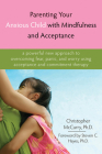 Parenting Your Anxious Child with Mindfulness and Acceptance: A Powerful New Approach to Overcoming Fear, Panic, and Worry Using Acceptance and Commit Cover Image