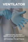 Ventilator: Identifying Patient Ventilator Asynchrony & Optimizing Its Settings: Patient Ventilator Asynchrony Book Cover Image