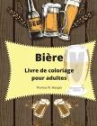 Bière Livre de coloriage pour adultes: Livre de coloriage pour adultes pour hommes Livre de coloriage amusant pour les amateurs de bière Cadeau étonna Cover Image