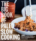 The Big Book of Paleo Slow Cooking: 200 Nourishing Recipes That Cook Carefree, for Everyday Dinners and Weekend Feasts Cover Image