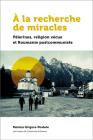 À La Recherche de Miracles: Pèlerinages Et Religion En Roumanie Postcommuniste Cover Image