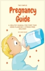 The Simple Pregnancy Guide: A Healthy Manual For First Time Moms Planning A Stress-Free Delivery Cover Image