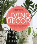 Living Decor: Plants, Potting and DIY Projects - Botanical Styling with Fiddle-Leaf Figs, Monsteras, Air Plants, Succulents, Ferns, and More of Your Favorite Houseplants Cover Image