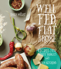 Well Fed, Flat Broke: Recipes for Modest Budgets and Messy Kitchens Cover Image