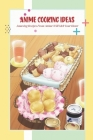 Anime Cooking Ideas: Amazing Recipes From Anime Will Melt Your Heart: Anime Food Recipes Cover Image