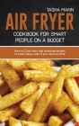 Air Fryer cookbook for Smart people on a Budget: How to Cook easy and amazing recipes in a few steps, even if you have no time Cover Image