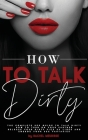 How to Talk Dirty: The Complete Sex Guide to Talk Dirty. How to Turn on Your Partner. Release Your Dirty Pick Up Lines and Emerge Your Se Cover Image